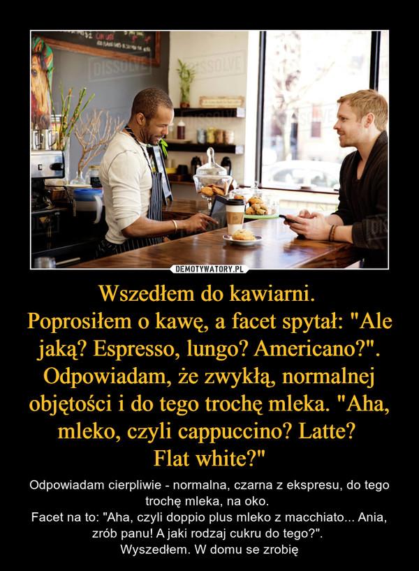 """Wszedłem do kawiarni. Poprosiłem o kawę, a facet spytał: """"Ale jaką? Espresso, lungo? Americano?"""". Odpowiadam, że zwykłą, normalnej objętości i do tego trochę mleka. """"Aha, mleko, czyli cappuccino? Latte? Flat white?"""" – Odpowiadam cierpliwie - normalna, czarna z ekspresu, do tego trochę mleka, na oko. Facet na to: """"Aha, czyli doppio plus mleko z macchiato... Ania, zrób panu! A jaki rodzaj cukru do tego?"""". Wyszedłem. W domu se zrobię"""