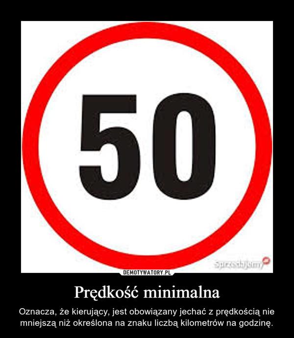 Prędkość minimalna – Oznacza, że kierujący, jest obowiązany jechać z prędkością nie mniejszą niż określona na znaku liczbą kilometrów na godzinę.