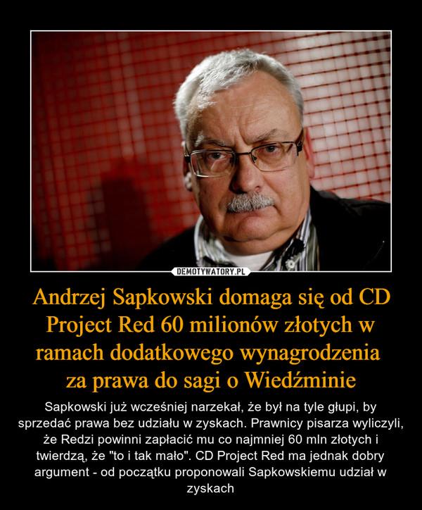 """Andrzej Sapkowski domaga się od CD Project Red 60 milionów złotych w ramach dodatkowego wynagrodzenia za prawa do sagi o Wiedźminie – Sapkowski już wcześniej narzekał, że był na tyle głupi, by sprzedać prawa bez udziału w zyskach. Prawnicy pisarza wyliczyli, że Redzi powinni zapłacić mu co najmniej 60 mln złotych i twierdzą, że """"to i tak mało"""". CD Project Red ma jednak dobry argument - od początku proponowali Sapkowskiemu udział w zyskach"""