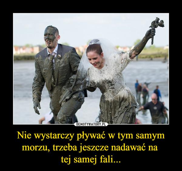 Nie wystarczy pływać w tym samym morzu, trzeba jeszcze nadawać na tej samej fali... –