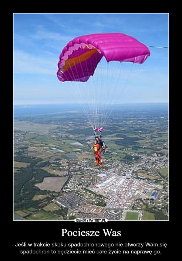 Pociesze Was – Jeśli w trakcie skoku spadochronowego nie otworzy Wam się spadochron to będziecie mieć całe życie na naprawę go.