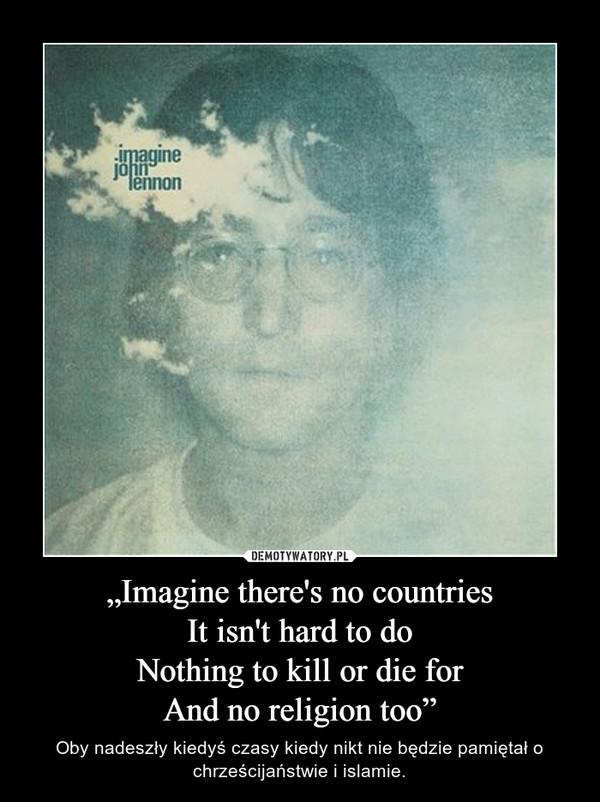 """""""Imagine there's no countriesIt isn't hard to doNothing to kill or die forAnd no religion too"""" – Oby nadeszły kiedyś czasy kiedy nikt nie będzie pamiętał o chrześcijaństwie i islamie."""