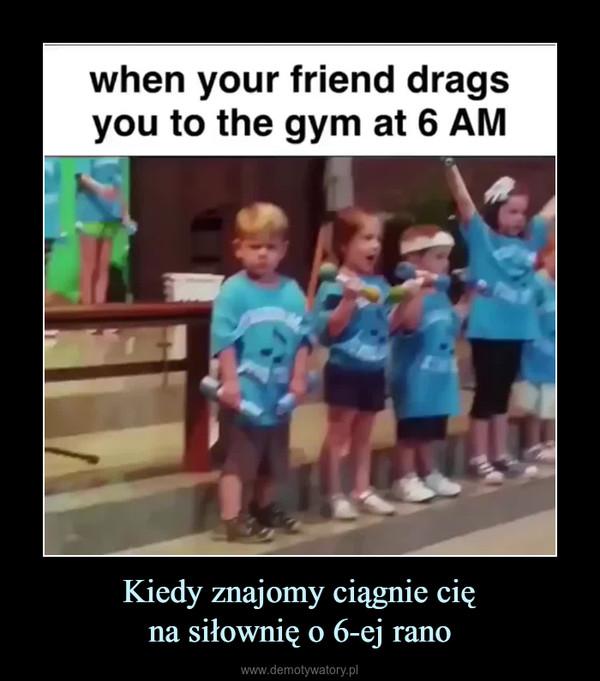 Kiedy znajomy ciągnie cięna siłownię o 6-ej rano –
