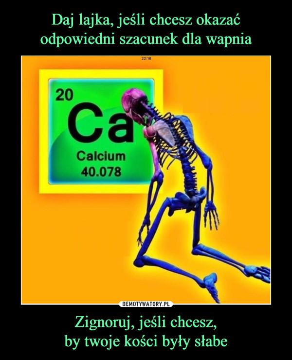 Zignoruj, jeśli chcesz,by twoje kości były słabe –