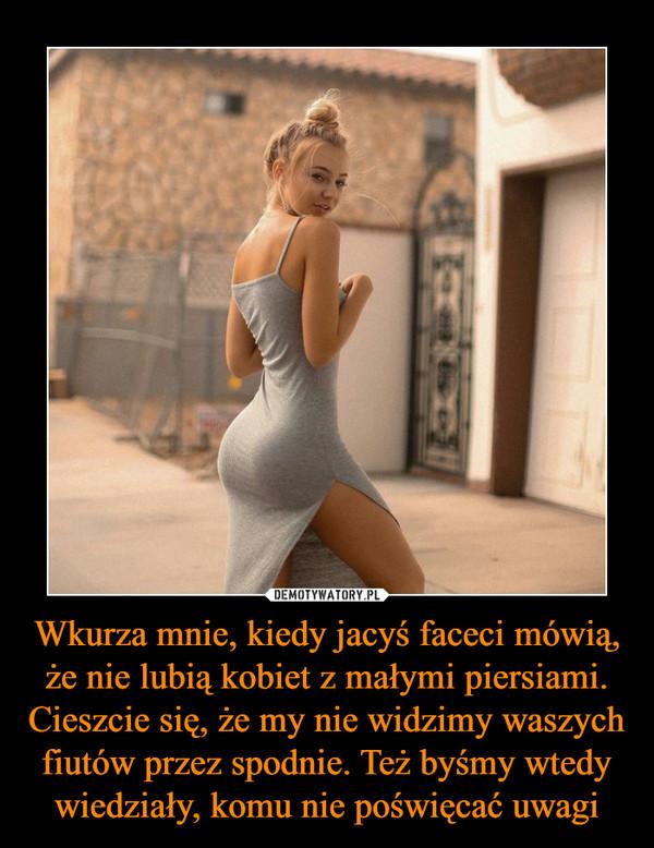 Wkurza mnie, kiedy jacyś faceci mówią, że nie lubią kobiet z małymi piersiami. Cieszcie się, że my nie widzimy waszych fiutów przez spodnie. Też byśmy wtedy wiedziały, komu nie poświęcać uwagi –