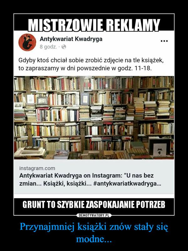 Przynajmniej książki znów stały się modne... –