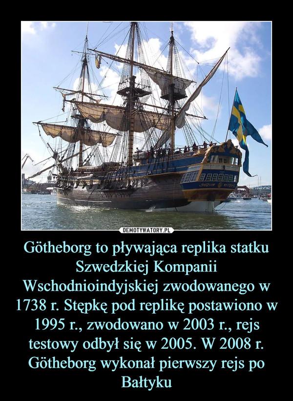 Götheborg to pływająca replika statku Szwedzkiej Kompanii Wschodnioindyjskiej zwodowanego w 1738 r. Stępkę pod replikę postawiono w 1995 r., zwodowano w 2003 r., rejs testowy odbył się w 2005. W 2008 r. Götheborg wykonał pierwszy rejs po Bałtyku –