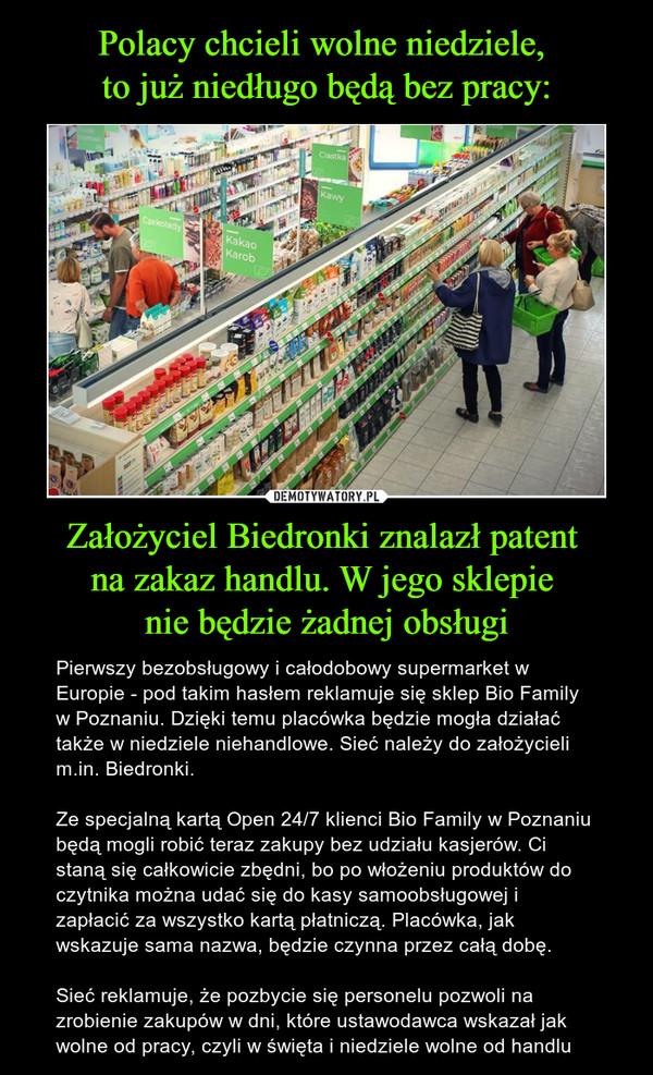 Założyciel Biedronki znalazł patent na zakaz handlu. W jego sklepie nie będzie żadnej obsługi – Pierwszy bezobsługowy i całodobowy supermarket w Europie - pod takim hasłem reklamuje się sklep Bio Family w Poznaniu. Dzięki temu placówka będzie mogła działać także w niedziele niehandlowe. Sieć należy do założycieli m.in. Biedronki.Ze specjalną kartą Open 24/7 klienci Bio Family w Poznaniu będą mogli robić teraz zakupy bez udziału kasjerów. Ci staną się całkowicie zbędni, bo po włożeniu produktów do czytnika można udać się do kasy samoobsługowej i zapłacić za wszystko kartą płatniczą. Placówka, jak wskazuje sama nazwa, będzie czynna przez całą dobę.Sieć reklamuje, że pozbycie się personelu pozwoli na zrobienie zakupów w dni, które ustawodawca wskazał jak wolne od pracy, czyli w święta i niedziele wolne od handlu