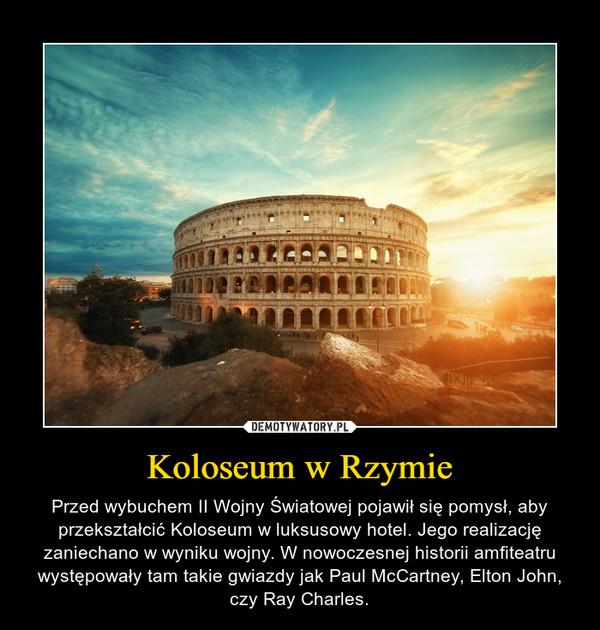 Koloseum w Rzymie – Przed wybuchem II Wojny Światowej pojawił się pomysł, aby przekształcić Koloseum w luksusowy hotel. Jego realizację zaniechano w wyniku wojny. W nowoczesnej historii amfiteatru występowały tam takie gwiazdy jak Paul McCartney, Elton John, czy Ray Charles.