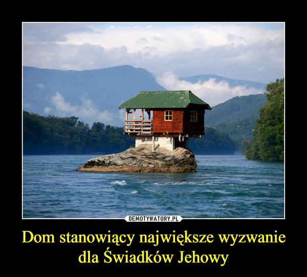 Dom stanowiący największe wyzwanie dla Świadków Jehowy –