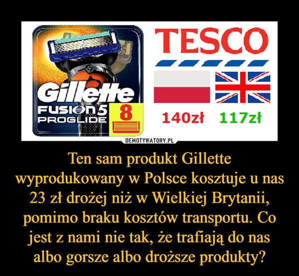 Ten sam produkt Gillette wyprodukowany w Polsce kosztuje u nas 23 zł drożej niż w Wielkiej Brytanii, pomimo braku kosztów transportu. Co jest z nami nie tak, że trafiają do nas albo gorsze albo droższe produkty? –