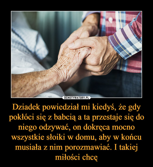 Dziadek powiedział mi kiedyś, że gdy pokłóci się z babcią a ta przestaje się do niego odzywać, on dokręca mocno wszystkie słoiki w domu, aby w końcu musiała z nim porozmawiać. I takiej miłości chcę –