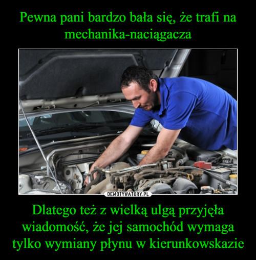 Pewna pani bardzo bała się, że trafi na mechanika-naciągacza Dlatego też z wielką ulgą przyjęła wiadomość, że jej samochód wymaga tylko wymiany płynu w kierunkowskazie
