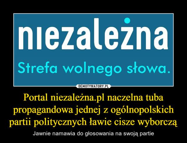 Portal niezależna.pl naczelna tuba propagandowa jednej z ogólnopolskich partii politycznych ławie cisze wyborczą – Jawnie namawia do głosowania na swoją partie