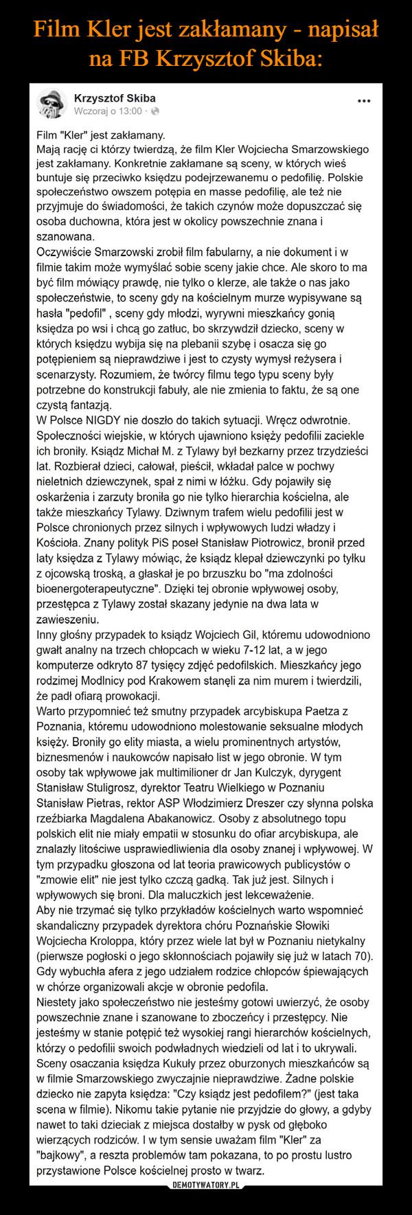 """–  Film """"Kler"""" jest zakłamany.Mają rację ci którzy twierdzą, że film Kler Wojciecha Smarzowskiego jest zakłamany. Konkretnie zakłamane są sceny, w których wieś buntuje się przeciwko księdzu podejrzewanemu o pedofilię. Polskie społeczeństwo owszem potępia en masse pedofilię, ale też nie przyjmuje do świadomości, że takich czynów może dopuszczać się osoba duchowna, która jest w okolicy powszechnie znana i szanowana. Oczywiście Smarzowski zrobił film fabularny, a nie dokument i w filmie takim może wymyślać sobie sceny jakie chce. Ale skoro to ma być film mówiący prawdę, nie tylko o klerze, ale także o nas jako społeczeństwie, to sceny gdy na kościelnym murze wypisywane są hasła """"pedofil"""" , sceny gdy młodzi, wyrywni mieszkańcy gonią księdza po wsi i chcą go zatłuc, bo skrzywdził dziecko, sceny w których księdzu wybija się na plebanii szybę i osacza się go potępieniem są nieprawdziwe i jest to czysty wymysł reżysera i scenarzysty. Rozumiem, że twórcy filmu tego typu sceny były potrzebne do konstrukcji fabuły, ale nie zmienia to faktu, że są one czystą fantazją. W Polsce NIGDY nie doszło do takich sytuacji. Wręcz odwrotnie. Społeczności wiejskie, w których ujawniono księży pedofilii zaciekle ich broniły. Ksiądz Michał M. z Tylawy był bezkarny przez trzydzieści lat. Rozbierał dzieci, całował, pieścił, wkładał palce w pochwy nieletnich dziewczynek, spał z nimi w łóżku. Gdy pojawiły się oskarżenia i zarzuty broniła go nie tylko hierarchia kościelna, ale także mieszkańcy Tylawy. Dziwnym trafem wielu pedofilii jest w Polsce chronionych przez silnych i wpływowych ludzi władzy i Kościoła. Znany polityk PiS poseł Stanisław Piotrowicz, bronił przed laty księdza z Tylawy mówiąc, że ksiądz klepał dziewczynki po tyłku z ojcowską troską, a głaskał je po brzuszku bo """"ma zdolności bioenergoterapeutyczne"""". Dzięki tej obronie wpływowej osoby, przestępca z Tylawy został skazany jedynie na dwa lata w zawieszeniu. Inny głośny przypadek to ksiądz Wojciech Gil, któremu udowodniono gwałt analny"""