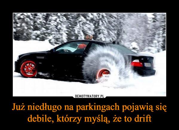 Już niedługo na parkingach pojawią się debile, którzy myślą, że to drift –