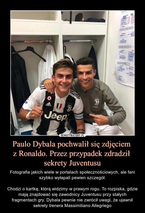 Paulo Dybala pochwalił się zdjęciem z Ronaldo. Przez przypadek zdradził sekrety Juventusu – Fotografia jakich wiele w portalach społecznościowych, ale fani szybko wyłapali pewien szczegół.Chodzi o kartkę, którą widzimy w prawym rogu. To rozpiska, gdzie mają znajdować się zawodnicy Juventusu przy stałych fragmentach gry. Dybala pewnie nie zwrócił uwagi, że ujawnił sekrety trenera Massimiliano Allegriego