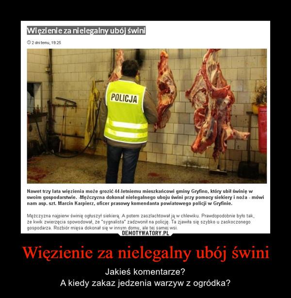 """Więzienie za nielegalny ubój świni – Jakieś komentarze?A kiedy zakaz jedzenia warzyw z ogródka? Więzienie za nielegalny ubój świniNawet trzy lata więzienia może grozić 44-letniemu mieszkańcowi gminy Gryfino, który ubił świnię w swoim gospodarstwie. -Mężczyzna dokonał nielegalnego uboju świni przy pomocy siekiery i noża - mówi nam asp. szt. Marcin Karpierz, oficer prasowy komendanta powiatowego policji w Gryfinie.Mężczyzna najpierw świnię ogłuszył siekierą. A potem zaszlachtował ją w chlewiku. Prawdopodobnie było tak, że kwik zwierzęcia spowodował, że """"sygnalista"""" zadzwonił na policję. Ta zjawiła się szybko u zaskoczonego gospodarza. Rozbiór mięsa dokonał się w innym domu, ale tej samej wsi."""