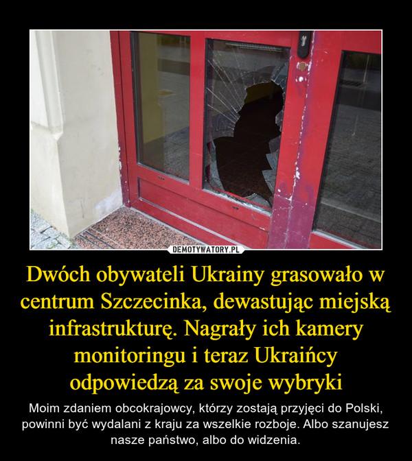 Dwóch obywateli Ukrainy grasowało w centrum Szczecinka, dewastując miejską infrastrukturę. Nagrały ich kamery monitoringu i teraz Ukraińcy odpowiedzą za swoje wybryki – Moim zdaniem obcokrajowcy, którzy zostają przyjęci do Polski, powinni być wydalani z kraju za wszelkie rozboje. Albo szanujesz nasze państwo, albo do widzenia.