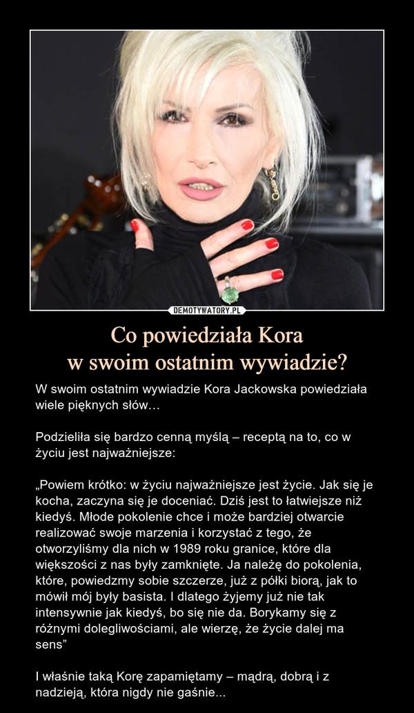 """Co powiedziała Koraw swoim ostatnim wywiadzie? – W swoim ostatnim wywiadzie Kora Jackowska powiedziała wiele pięknych słów…Podzieliła się bardzo cenną myślą – receptą na to, co w życiu jest najważniejsze:""""Powiem krótko: w życiu najważniejsze jest życie. Jak się je kocha, zaczyna się je doceniać. Dziś jest to łatwiejsze niż kiedyś. Młode pokolenie chce i może bardziej otwarcie realizować swoje marzenia i korzystać z tego, że otworzyliśmy dla nich w 1989 roku granice, które dla większości z nas były zamknięte. Ja należę do pokolenia, które, powiedzmy sobie szczerze, już z półki biorą, jak to mówił mój były basista. I dlatego żyjemy już nie tak intensywnie jak kiedyś, bo się nie da. Borykamy się z różnymi dolegliwościami, ale wierzę, że życie dalej ma sens""""I właśnie taką Korę zapamiętamy – mądrą, dobrą i z nadzieją, która nigdy nie gaśnie..."""