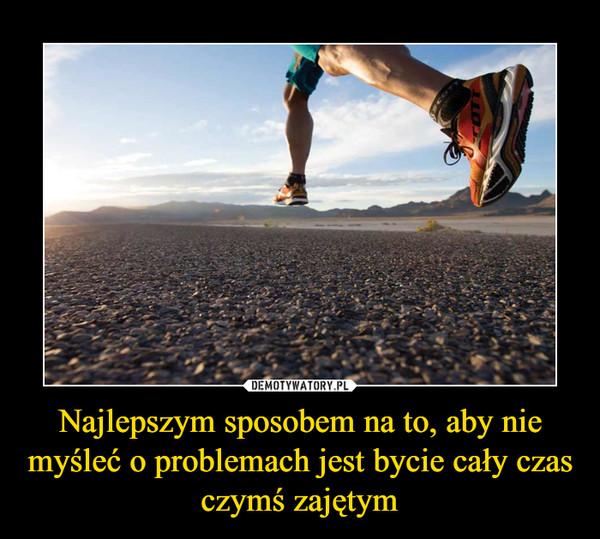 Najlepszym sposobem na to, aby nie myśleć o problemach jest bycie cały czas czymś zajętym –