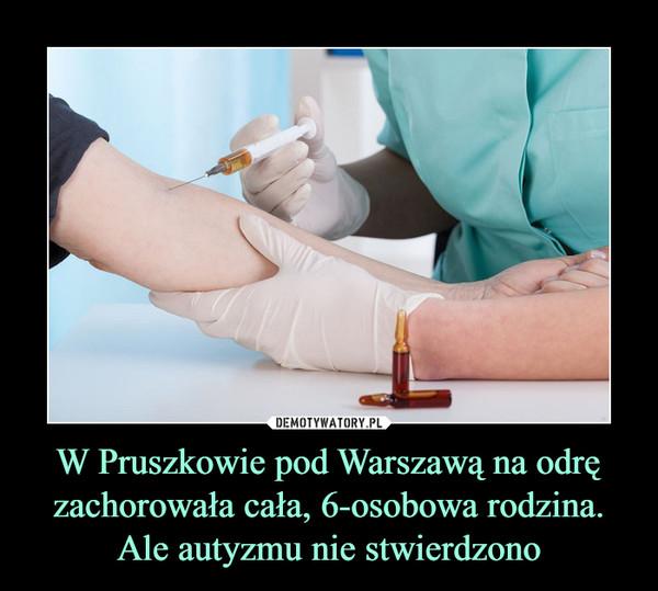 W Pruszkowie pod Warszawą na odrę zachorowała cała, 6-osobowa rodzina. Ale autyzmu nie stwierdzono –