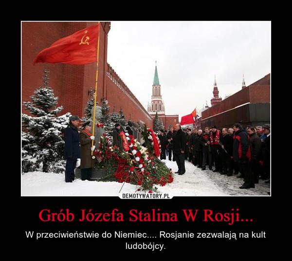 Grób Józefa Stalina W Rosji... – W przeciwieństwie do Niemiec.... Rosjanie zezwalają na kult ludobójcy.