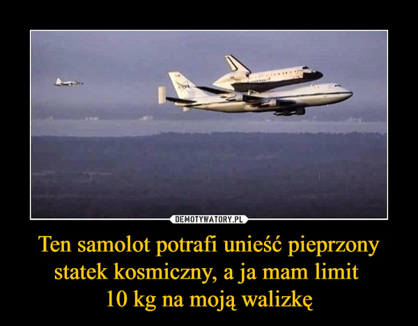 Ten samolot potrafi unieść pieprzony statek kosmiczny, a ja mam limit 10 kg na moją walizkę –