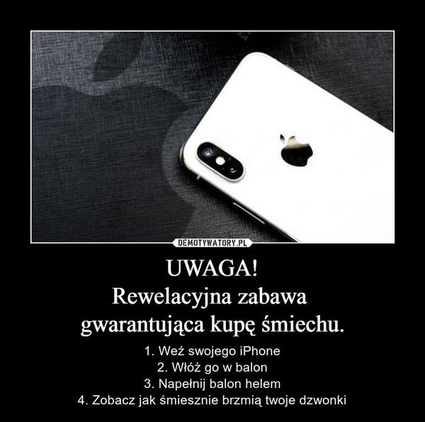 UWAGA!Rewelacyjna zabawa gwarantująca kupę śmiechu. – 1. Weź swojego iPhone2. Włóż go w balon3. Napełnij balon helem4. Zobacz jak śmiesznie brzmią twoje dzwonki