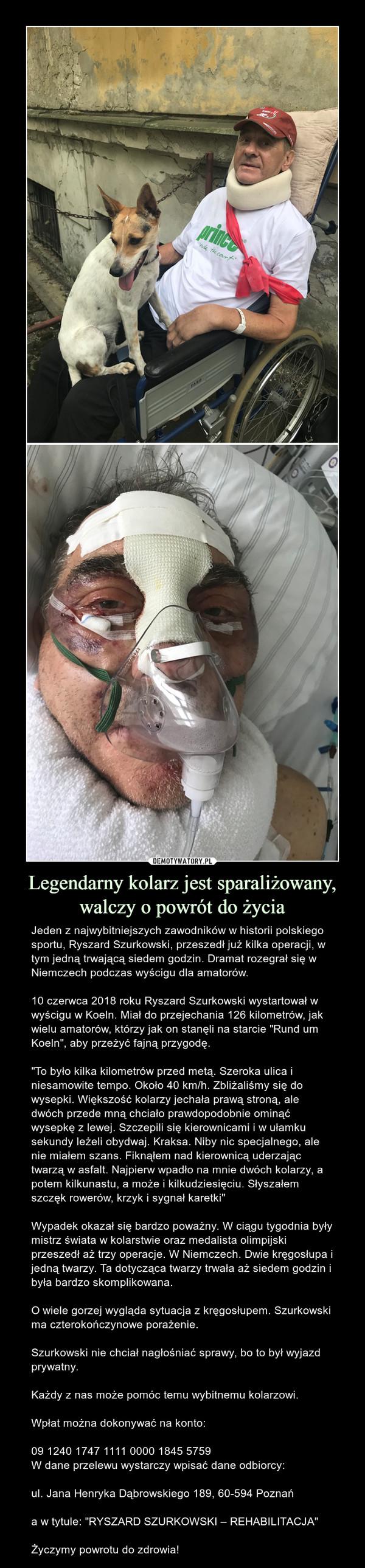 """Legendarny kolarz jest sparaliżowany, walczy o powrót do życia – Jeden z najwybitniejszych zawodników w historii polskiego sportu, Ryszard Szurkowski, przeszedł już kilka operacji, w tym jedną trwającą siedem godzin. Dramat rozegrał się w Niemczech podczas wyścigu dla amatorów.10 czerwca 2018 roku Ryszard Szurkowski wystartował w wyścigu w Koeln. Miał do przejechania 126 kilometrów, jak wielu amatorów, którzy jak on stanęli na starcie """"Rund um Koeln"""", aby przeżyć fajną przygodę.""""To było kilka kilometrów przed metą. Szeroka ulica i niesamowite tempo. Około 40 km/h. Zbliżaliśmy się do wysepki. Większość kolarzy jechała prawą stroną, ale dwóch przede mną chciało prawdopodobnie ominąć wysepkę z lewej. Szczepili się kierownicami i w ułamku sekundy leżeli obydwaj. Kraksa. Niby nic specjalnego, ale nie miałem szans. Fiknąłem nad kierownicą uderzając twarzą w asfalt. Najpierw wpadło na mnie dwóch kolarzy, a potem kilkunastu, a może i kilkudziesięciu. Słyszałem szczęk rowerów, krzyk i sygnał karetki""""Wypadek okazał się bardzo poważny. W ciągu tygodnia były mistrz świata w kolarstwie oraz medalista olimpijski przeszedł aż trzy operacje. W Niemczech. Dwie kręgosłupa i jedną twarzy. Ta dotycząca twarzy trwała aż siedem godzin i była bardzo skomplikowana.O wiele gorzej wygląda sytuacja z kręgosłupem. Szurkowski ma czterokończynowe porażenie. Szurkowski nie chciał nagłośniać sprawy, bo to był wyjazd prywatny.Każdy z nas może pomóc temu wybitnemu kolarzowi.Wpłat można dokonywać na konto:09 1240 1747 1111 0000 1845 5759W dane przelewu wystarczy wpisać dane odbiorcy:ul. Jana Henryka Dąbrowskiego 189, 60-594 Poznańa w tytule: """"RYSZARD SZURKOWSKI – REHABILITACJA""""Życzymy powrotu do zdrowia!"""