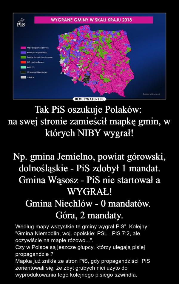 """Tak PiS oszukuje Polaków: na swej stronie zamieścił mapkę gmin, w których NIBY wygrał! Np. gmina Jemielno, powiat górowski, dolnośląskie - PiS zdobył 1 mandat.Gmina Wąsosz - PiS nie startował a WYGRAŁ!Gmina Niechlów - 0 mandatów. Góra, 2 mandaty. – Według mapy wszystkie te gminy wygrał PiS"""". Kolejny: """"Gmina Niemodlin, woj. opolskie: PSL - PiS 7:2, ale oczywiście na mapie różowo..."""".Czy w Polsce są jeszcze głupcy, którzy ulegają pisiej propagandzie ?Mapka już znikła ze stron PiS, gdy propagandziści  PiS zorientowali się, że zbyt grubych nici użyto do wyprodukowania tego kolejnego pisiego szwindla."""