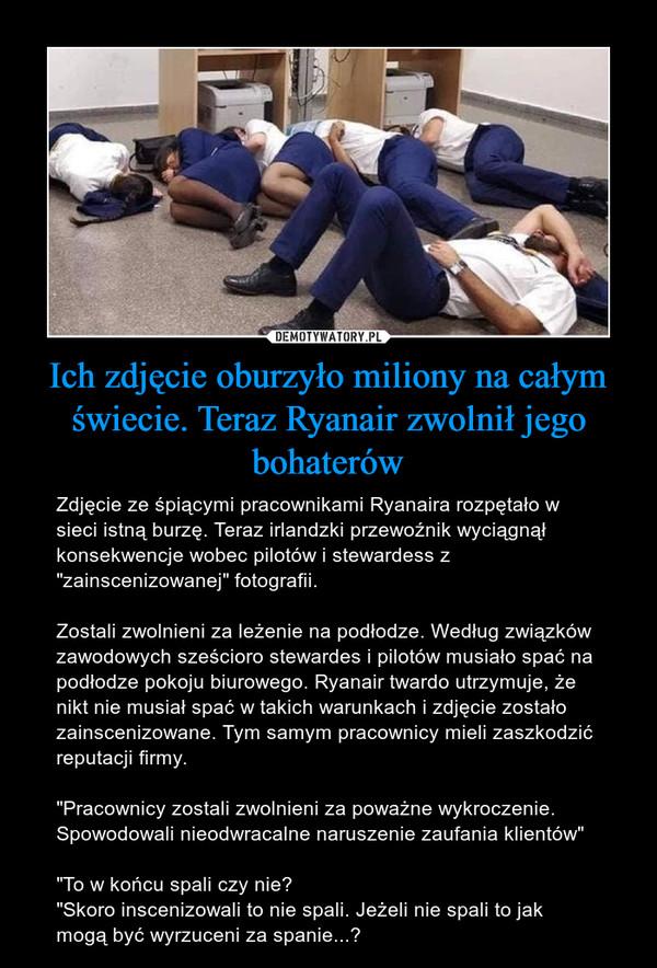 """Ich zdjęcie oburzyło miliony na całym świecie. Teraz Ryanair zwolnił jego bohaterów – Zdjęcie ze śpiącymi pracownikami Ryanaira rozpętało w sieci istną burzę. Teraz irlandzki przewoźnik wyciągnął konsekwencje wobec pilotów i stewardess z """"zainscenizowanej"""" fotografii.Zostali zwolnieni za leżenie na podłodze. Według związków zawodowych sześcioro stewardes i pilotów musiało spać na podłodze pokoju biurowego. Ryanair twardo utrzymuje, że nikt nie musiał spać w takich warunkach i zdjęcie zostało zainscenizowane. Tym samym pracownicy mieli zaszkodzić reputacji firmy.""""Pracownicy zostali zwolnieni za poważne wykroczenie. Spowodowali nieodwracalne naruszenie zaufania klientów""""""""To w końcu spali czy nie?""""Skoro inscenizowali to nie spali. Jeżeli nie spali to jak mogą być wyrzuceni za spanie...?"""