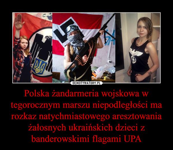 Polska żandarmeria wojskowa w tegorocznym marszu niepodległości ma rozkaz natychmiastowego aresztowania żałosnych ukraińskich dzieci z banderowskimi flagami UPA –