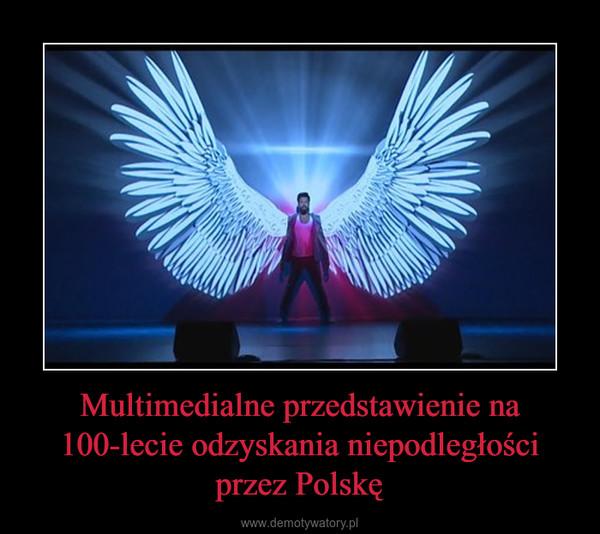 Multimedialne przedstawienie na 100-lecie odzyskania niepodległości przez Polskę –