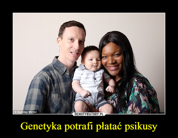 Genetyka potrafi płatać psikusy –