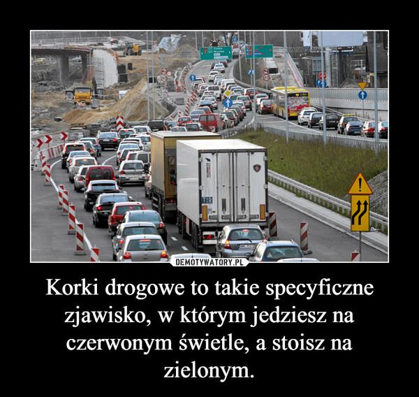 Korki drogowe to takie specyficzne zjawisko, w którym jedziesz na czerwonym świetle, a stoisz na zielonym. –