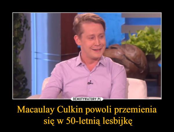 Macaulay Culkin powoli przemienia się w 50-letnią lesbijkę –