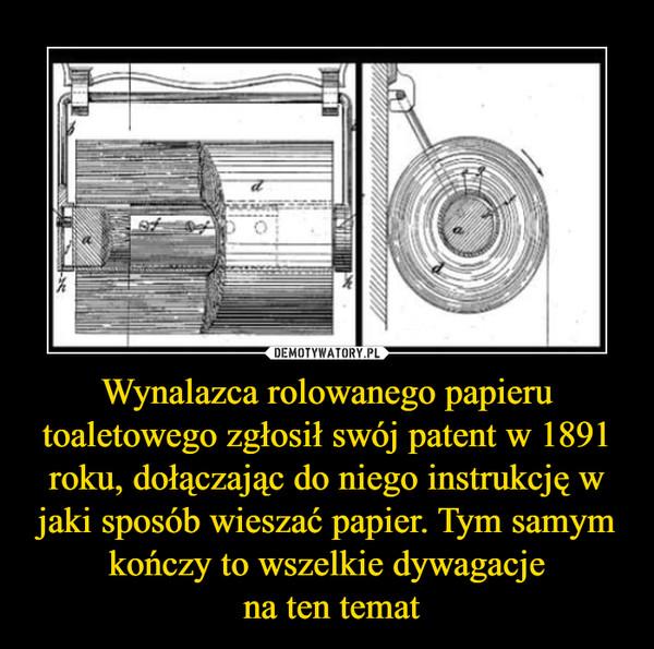 Wynalazca rolowanego papieru toaletowego zgłosił swój patent w 1891 roku, dołączając do niego instrukcję w jaki sposób wieszać papier. Tym samym kończy to wszelkie dywagacje na ten temat –