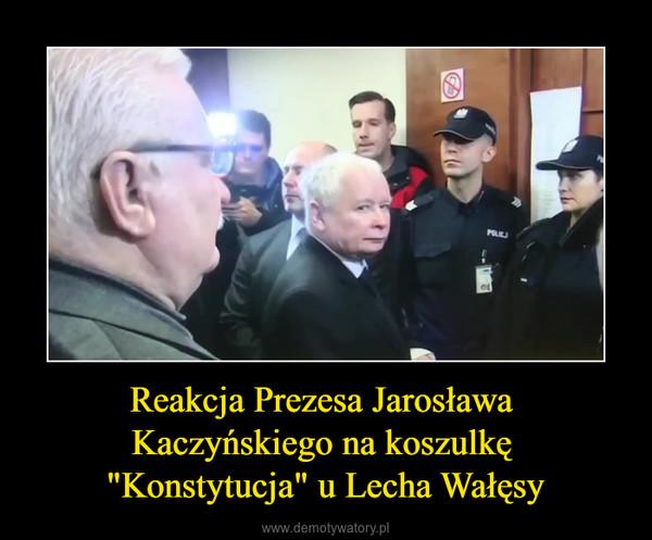 """Reakcja Prezesa Jarosława Kaczyńskiego na koszulkę """"Konstytucja"""" u Lecha Wałęsy –"""