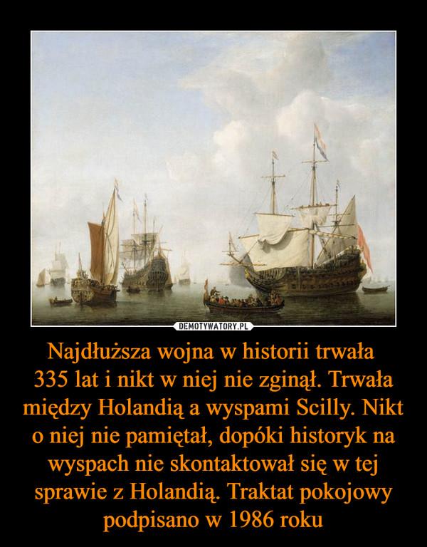 Najdłuższa wojna w historii trwała 335 lat i nikt w niej nie zginął. Trwała między Holandią a wyspami Scilly. Nikt o niej nie pamiętał, dopóki historyk na wyspach nie skontaktował się w tej sprawie z Holandią. Traktat pokojowy podpisano w 1986 roku –
