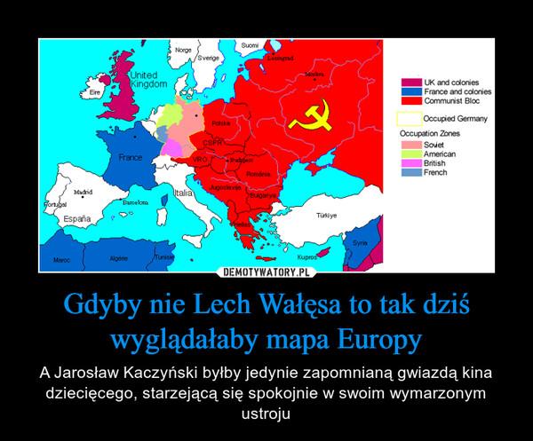 Gdyby nie Lech Wałęsa to tak dziś wyglądałaby mapa Europy – A Jarosław Kaczyński byłby jedynie zapomnianą gwiazdą kina dziecięcego, starzejącą się spokojnie w swoim wymarzonym ustroju