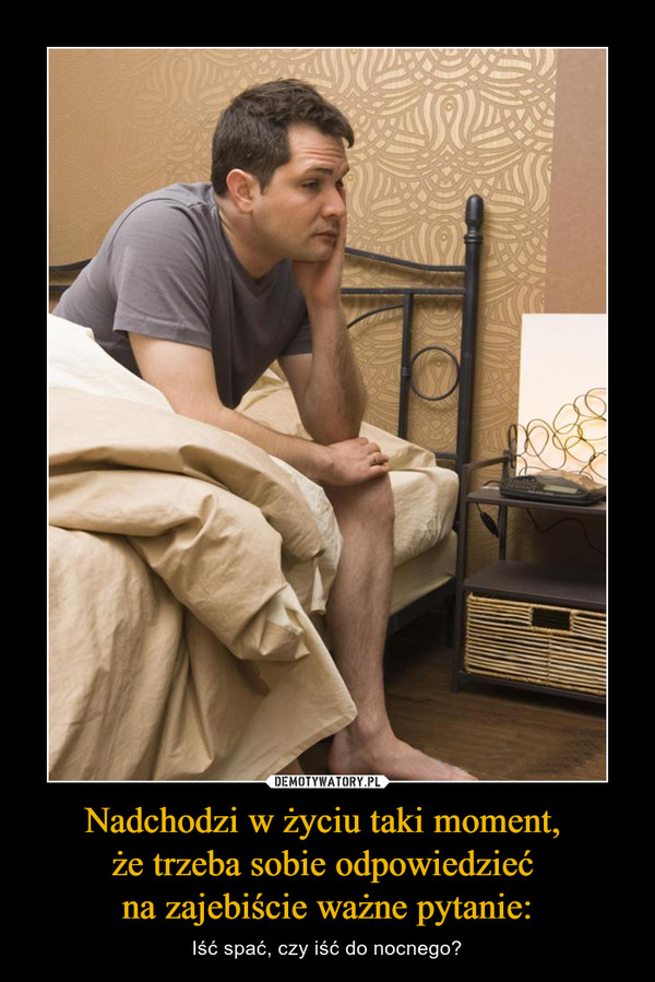 Nadchodzi w życiu taki moment, że trzeba sobie odpowiedzieć na zajebiście ważne pytanie: – Iść spać, czy iść do nocnego?