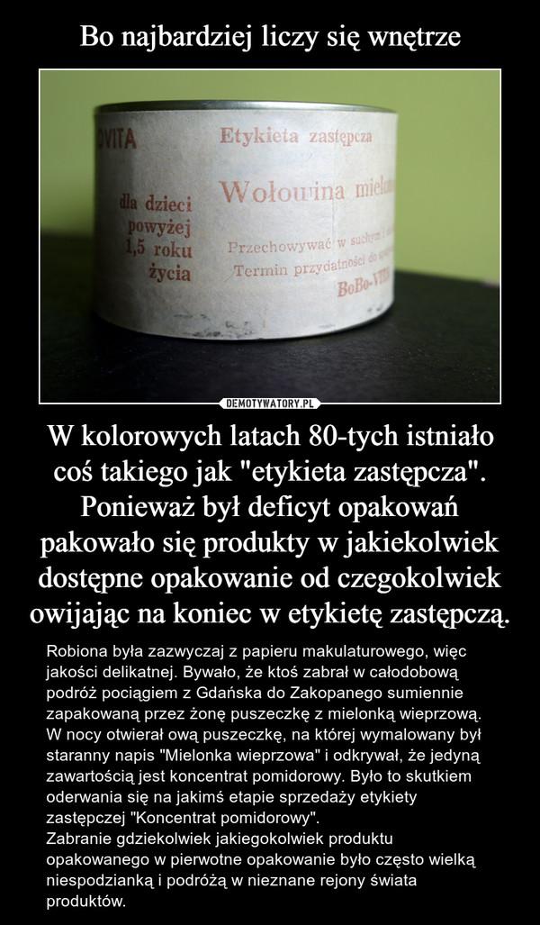 """W kolorowych latach 80-tych istniało coś takiego jak """"etykieta zastępcza"""". Ponieważ był deficyt opakowań pakowało się produkty w jakiekolwiek dostępne opakowanie od czegokolwiek owijając na koniec w etykietę zastępczą. – Robiona była zazwyczaj z papieru makulaturowego, więc jakości delikatnej. Bywało, że ktoś zabrał w całodobową podróż pociągiem z Gdańska do Zakopanego sumiennie zapakowaną przez żonę puszeczkę z mielonką wieprzową. W nocy otwierał ową puszeczkę, na której wymalowany był staranny napis """"Mielonka wieprzowa"""" i odkrywał, że jedyną zawartością jest koncentrat pomidorowy. Było to skutkiem oderwania się na jakimś etapie sprzedaży etykiety zastępczej """"Koncentrat pomidorowy"""".Zabranie gdziekolwiek jakiegokolwiek produktu opakowanego w pierwotne opakowanie było często wielką niespodzianką i podróżą w nieznane rejony świata produktów."""