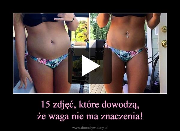 15 zdjęć, które dowodzą,że waga nie ma znaczenia! –