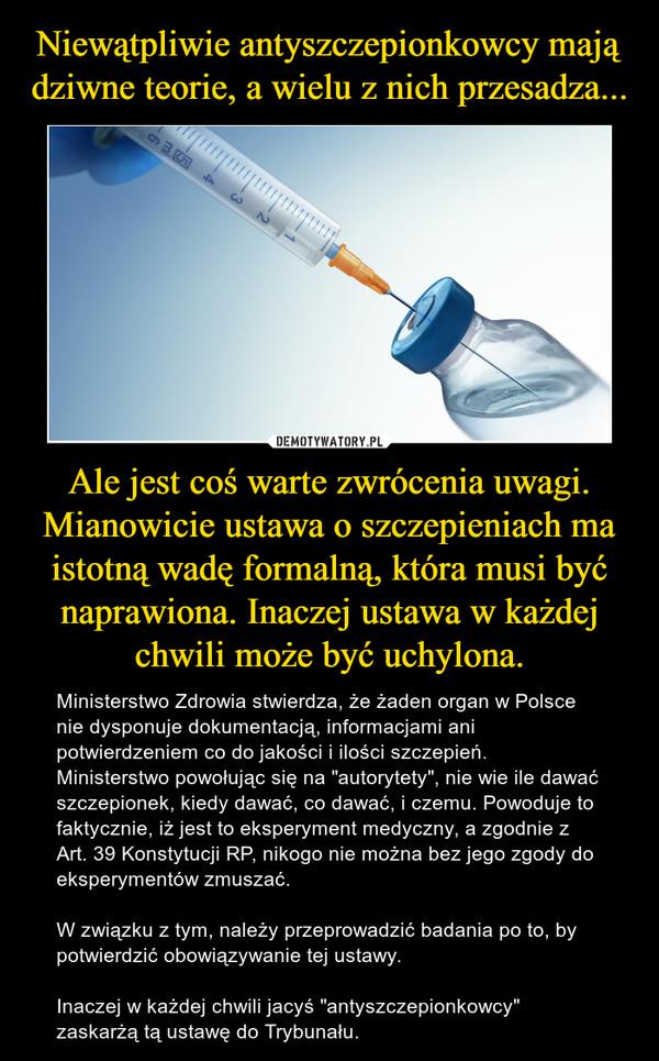 """Ale jest coś warte zwrócenia uwagi. Mianowicie ustawa o szczepieniach ma istotną wadę formalną, która musi być naprawiona. Inaczej ustawa w każdej chwili może być uchylona. – Ministerstwo Zdrowia stwierdza, że żaden organ w Polsce nie dysponuje dokumentacją, informacjami ani potwierdzeniem co do jakości i ilości szczepień. Ministerstwo powołując się na """"autorytety"""", nie wie ile dawać szczepionek, kiedy dawać, co dawać, i czemu. Powoduje to faktycznie, iż jest to eksperyment medyczny, a zgodnie z Art. 39 Konstytucji RP, nikogo nie można bez jego zgody do eksperymentów zmuszać.W związku z tym, należy przeprowadzić badania po to, by potwierdzić obowiązywanie tej ustawy.  Inaczej w każdej chwili jacyś """"antyszczepionkowcy"""" zaskarżą tą ustawę do Trybunału."""