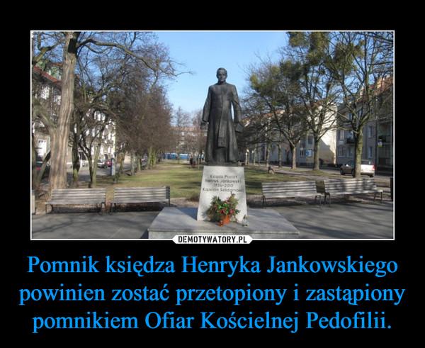 Pomnik księdza Henryka Jankowskiego powinien zostać przetopiony i zastąpiony pomnikiem Ofiar Kościelnej Pedofilii. –