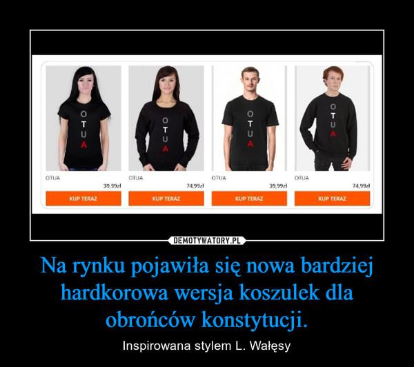 Na rynku pojawiła się nowa bardziej hardkorowa wersja koszulek dla obrońców konstytucji. – Inspirowana stylem L. Wałęsy