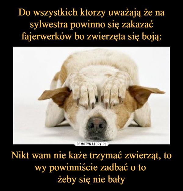 Nikt wam nie każe trzymać zwierząt, to wy powinniście zadbać o to żeby się nie bały –