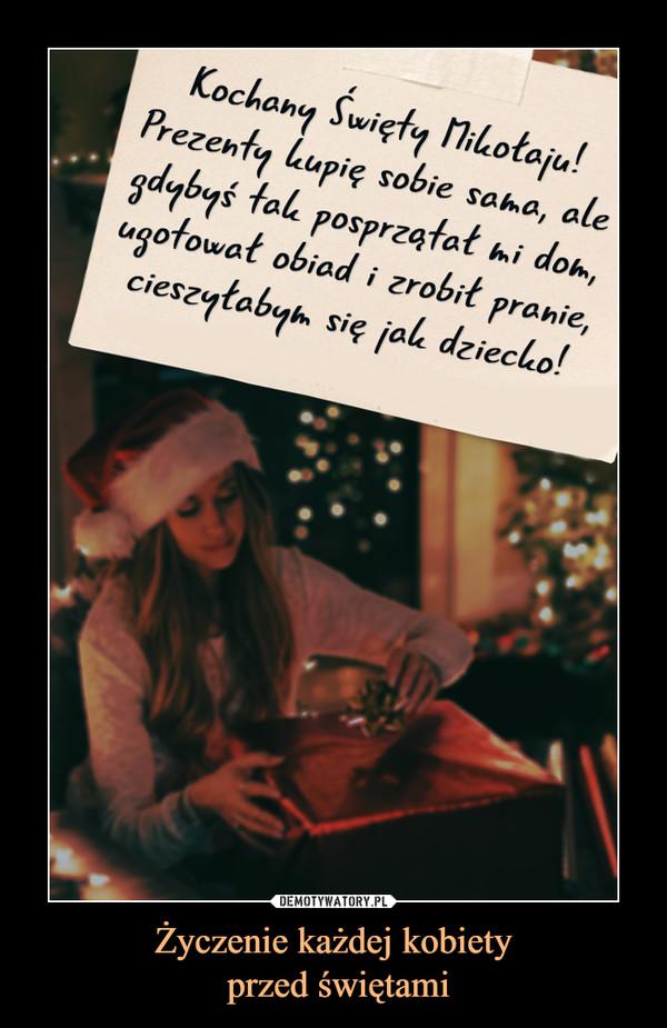 Życzenie każdej kobiety przed świętami –  Kochany Święty Mikołaju! Prezenty kupię sobie sama, ale gdybyś tak posprzątał mi dom, ugotował obiad i zrobił pranie, cieszyłabym się jak dziecko!