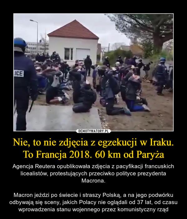 Nie, to nie zdjęcia z egzekucji w Iraku. To Francja 2018. 60 km od Paryża – Agencja Reutera opublikowała zdjęcia z pacyfikacji francuskich licealistów, protestujących przeciwko polityce prezydenta Macrona.Macron jeździ po świecie i straszy Polską, a na jego podwórku odbywają się sceny, jakich Polacy nie oglądali od 37 lat, od czasu wprowadzenia stanu wojennego przez komunistyczny rząd